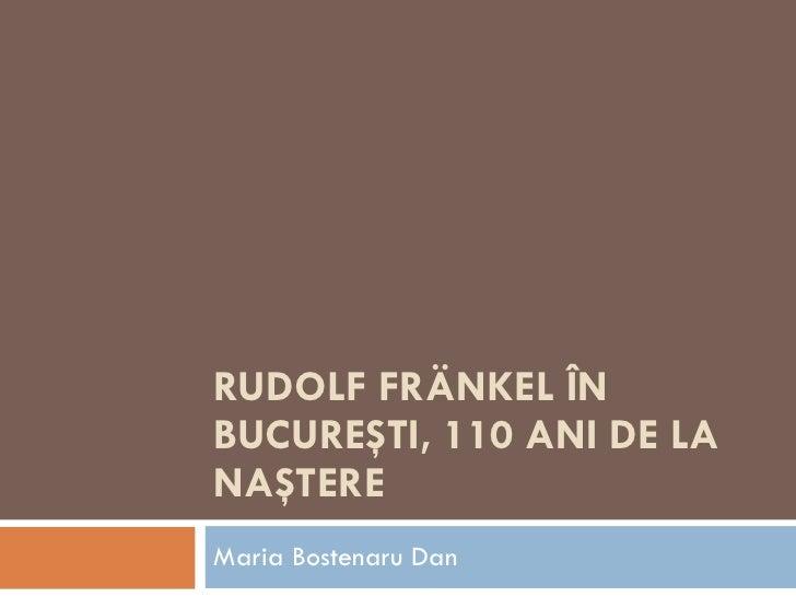 RUDOLF FRÄNKEL ÎN BUCUREŞTI, 110 ANI DE LA NAŞTERE Maria Bostenaru Dan