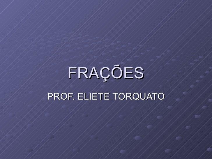 FRAÇÕES PROF. ELIETE TORQUATO