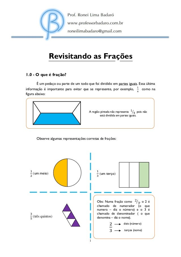 1 Revisitando as Frações 1.0 - O que é fração? É um pedaço ou parte de um todo que foi dividido em partes iguais. Essa últ...