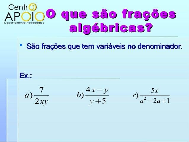 O que são fraçõesO que são fraçõesalgébricas?algébricas? São frações que tem variáveis no denominador.São frações que tem...