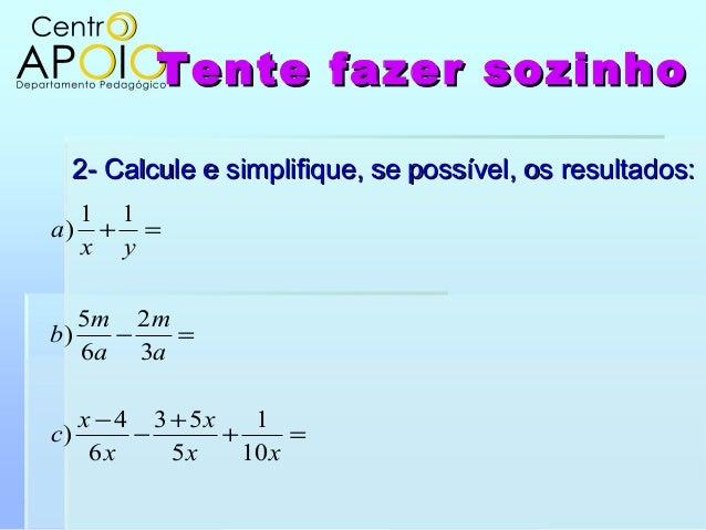 Tente fazer sozinhoTente fazer sozinho2- Calcule e simplifique, se possível, os resultados:2- Calcule e simplifique, se po...