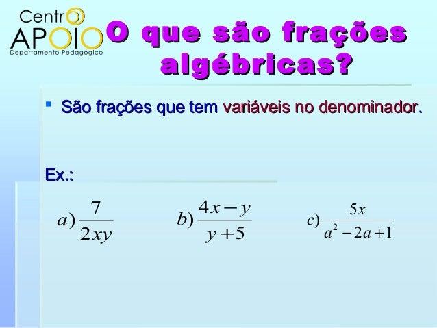 O que são fraçõesO que são fraçõesalgébricas?algébricas? São frações que temSão frações que tem variáveis no denominadorv...