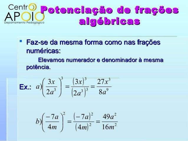 Potenciação de fraçõesPotenciação de fraçõesalgébricasalgébricas Faz-se da mesma forma como nas fraçõesFaz-se da mesma fo...