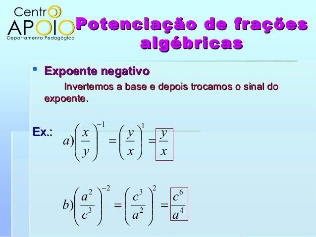Potenciação de fraçõesPotenciação de fraçõesalgébricasalgébricas Expoente negativoExpoente negativoInvertemos a base e de...
