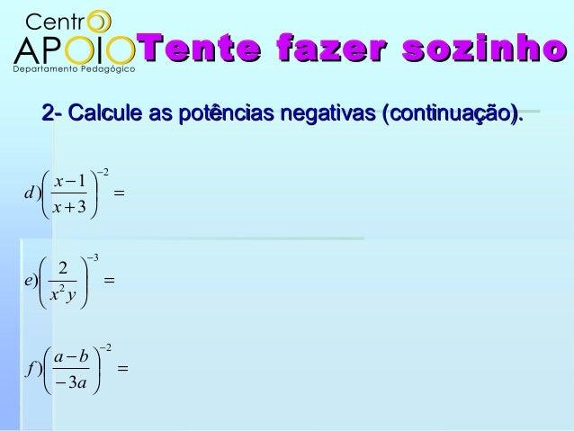 Tente fazer sozinhoTente fazer sozinho2- Calcule as potências negativas (continuação).2- Calcule as potências negativas (c...
