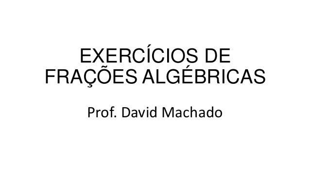 EXERCÍCIOS DE FRAÇÕES ALGÉBRICAS Prof. David Machado