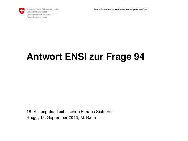 Eidgenössisches Nuklearsicherheitsinspektorat ENSI Antwort ENSI zur Frage 94 18. Sitzung des Technischen Forums Sicherheit...