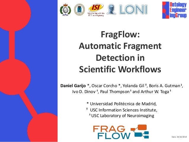 Date: 24/10/2014  FragFlow: Automatic Fragment Detection in Scientific Workflows  Daniel Garijo *, Oscar Corcho *, Yolanda...