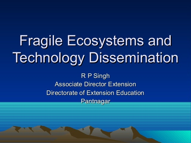 Fragile Ecosystems andTechnology Dissemination                 R P Singh       Associate Director Extension    Directorate...