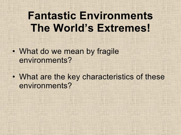 Fantastic Environments The World's Extremes! <ul><li>What do we mean by fragile environments? </li></ul><ul><li>What are t...