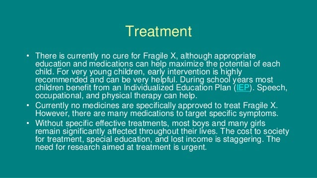 Treatment • There is currently no cure for Fragile X, although appropriate education and medications can help maximize the...