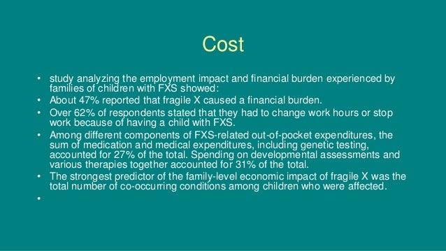 Cost • study analyzing the employment impact and financial burden experienced by families of children with FXS showed: • A...