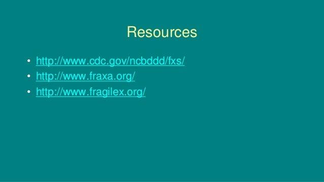Resources • http://www.cdc.gov/ncbddd/fxs/ • http://www.fraxa.org/ • http://www.fragilex.org/