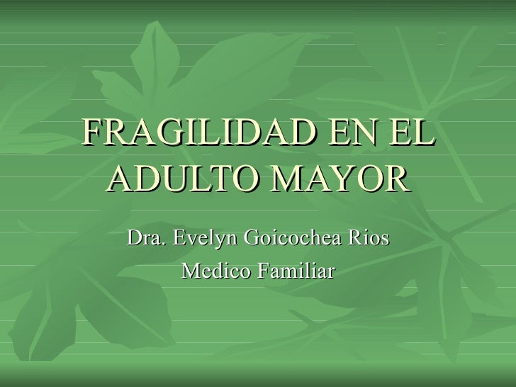 FRAGILIDAD EN EL ADULTO MAYOR Dra. Evelyn Goicochea Rios Medico Familiar