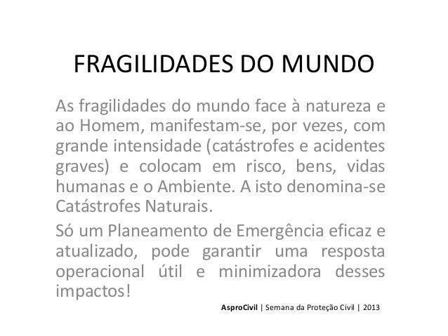 FRAGILIDADES DO MUNDO As fragilidades do mundo face à natureza e ao Homem, manifestam-se, por vezes, com grande intensidad...