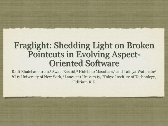 Fraglight: Shedding Light on Broken Pointcuts in Evolving Aspect- Oriented Software Raffi Khatchadourian,1 Awais Rashid,2 ...