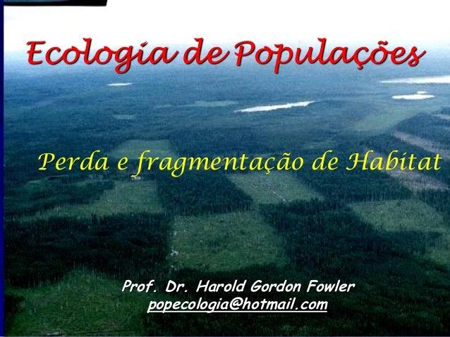 Ecologia de Populações  Prof. Dr. Harold Gordon Fowler  popecologia@hotmail.com  Perda e fragmentação de Habitat