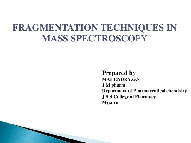 FRAGMENTATION TECHNIQUES IN MASS SPECTROSCOPY Prepared by MAHENDRA.G.S 1 M pharm Department of Pharmaceutical chemistry J ...