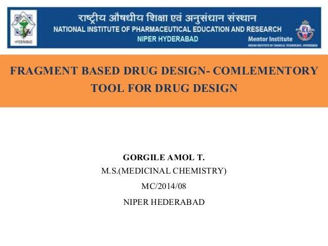 FRAGMENT BASED DRUG DESIGN- COMLEMENTORY TOOL FOR DRUG DESIGN GORGILE AMOL T. M.S.(MEDICINAL CHEMISTRY) MC/2014/08 NIPER H...