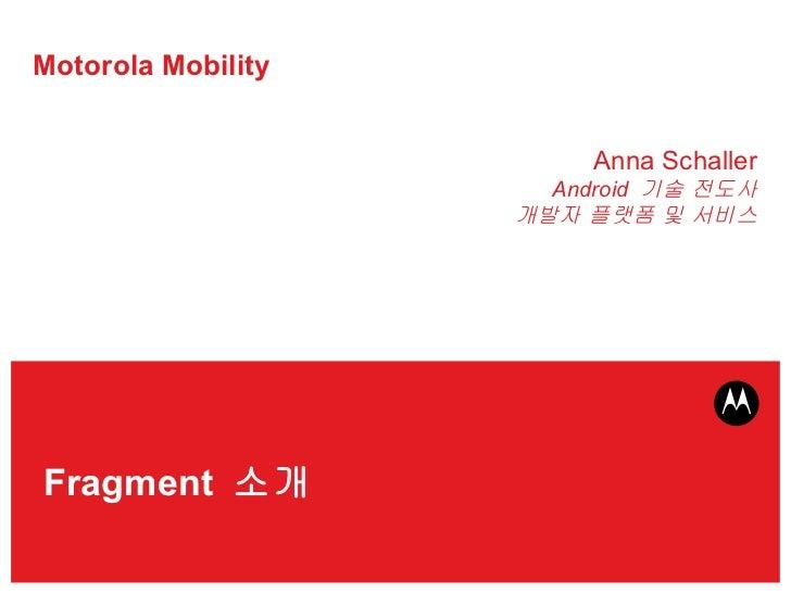 Motorola Mobility Anna Schaller Android  기술 전도사 개발자 플랫폼 및 서비스 Fragment  소개