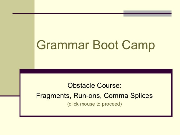 Grammar Boot Camp        Obstacle Course:Fragments, Run-ons, Comma Splices        (click mouse to proceed)