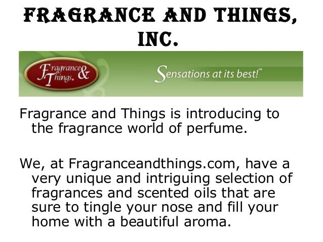 Fragrance and Things,        inc.Fragrance and Things is introducing to  the fragrance world of perfume.We, at Fragrancean...