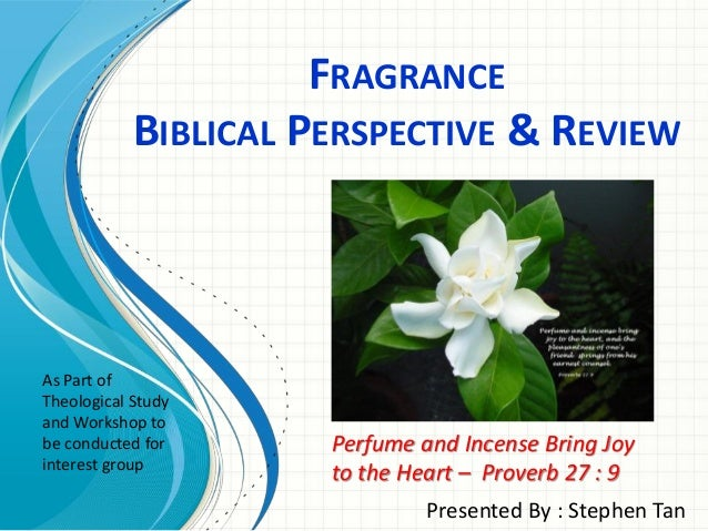 FRAGRANCE BIBLICAL PERSPECTIVE & REVIEW Presented By : Stephen Tan Perfume and Incense Bring Joy to the Heart – Proverb 27...
