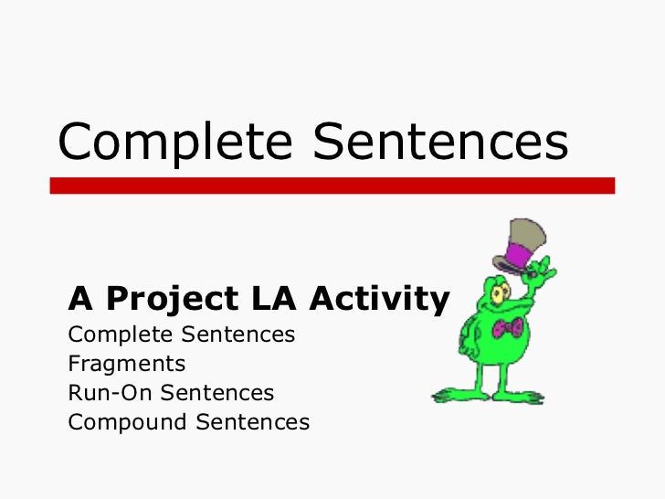 Complete Sentences A Project LA Activity Complete Sentences Fragments Run-On Sentences Compound Sentences