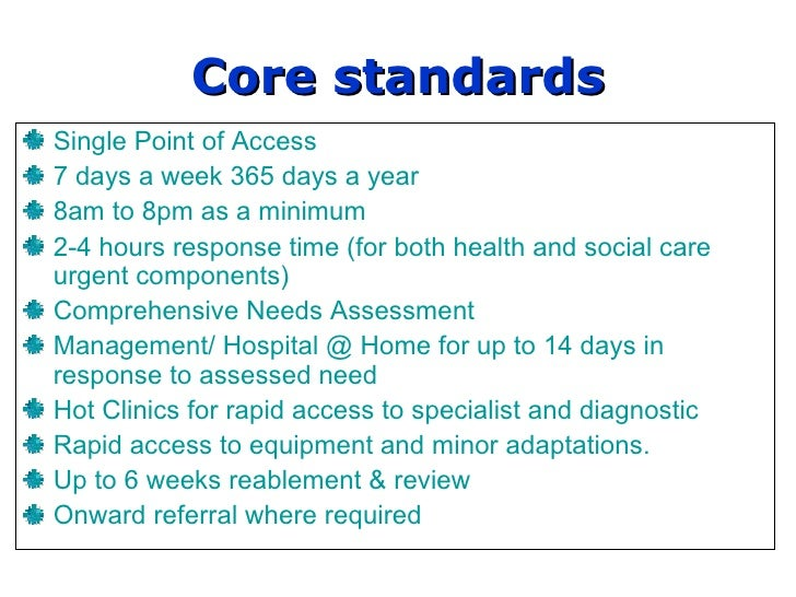 Core standards Single Point of Access 7 days a week 365 days a year 8am to 8pm as a minimum 2-4 hours response time (for b...