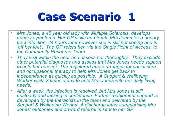 Case Scenario  1 Mrs Jones, a 45 year old lady with Multiple Sclerosis, develops urinary symptoms. Her GP visits and treat...