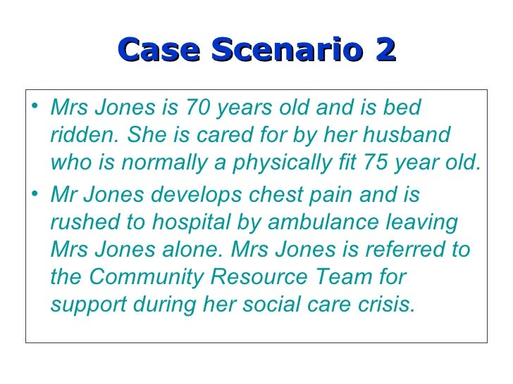 Case Scenario 2 Mrs Jones is 70 years old and is bed ridden. She is cared for by her husband who is normally a physically ...