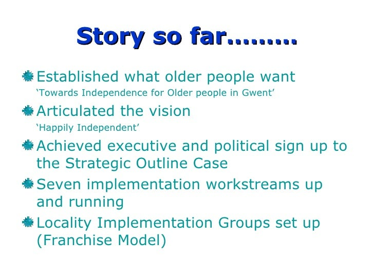 Story so far……… Established what older people want  ' Towards Independence for Older people in Gwent' Articulated the visi...