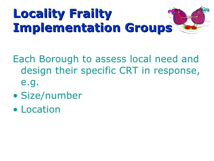 Locality Frailty Implementation Groups  Each Borough to assess local need and design their specific CRT in response, e.g. ...
