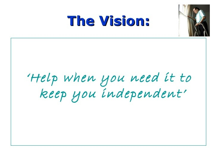 The Vision: ' Help when you need it to keep you independent'