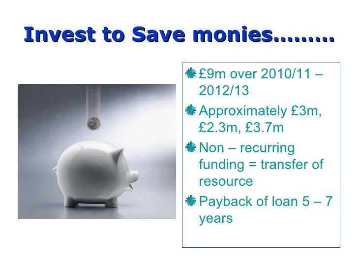 Invest to Save monies……… £9m over 2010/11 – 2012/13 Approximately £3m, £2.3m, £3.7m Non – recurring funding = transfer of ...