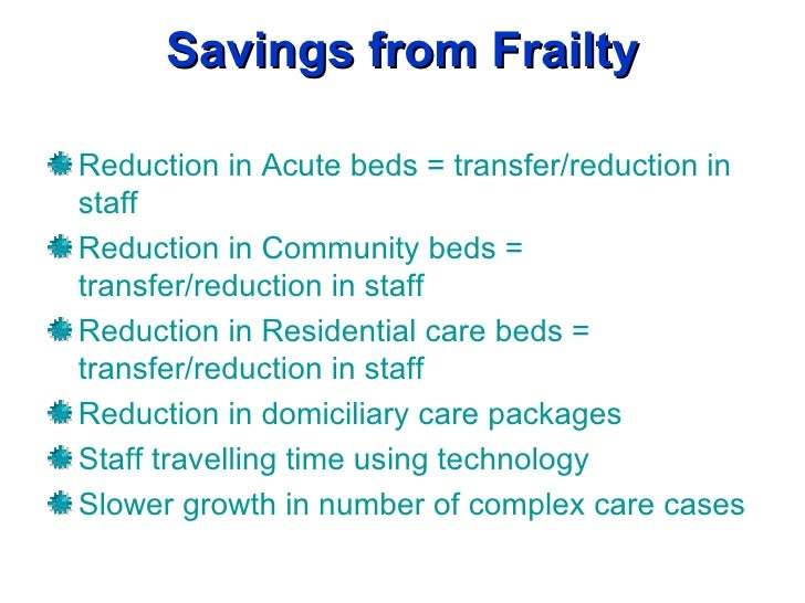 Savings from Frailty Reduction in Acute beds = transfer/reduction in staff Reduction in Community beds = transfer/reductio...