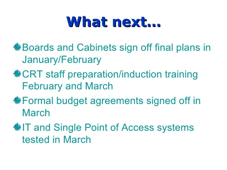 What next… Boards and Cabinets sign off final plans in January/February CRT staff preparation/induction training February ...