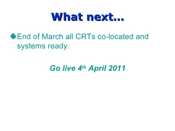 What next… End of March all CRTs co-located and systems ready. Go live 4 th  April 2011