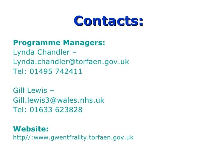 Contacts: Programme Managers: Lynda Chandler –  [email_address] Tel: 01495 742411 Gill Lewis –  [email_address] Tel: 01633...