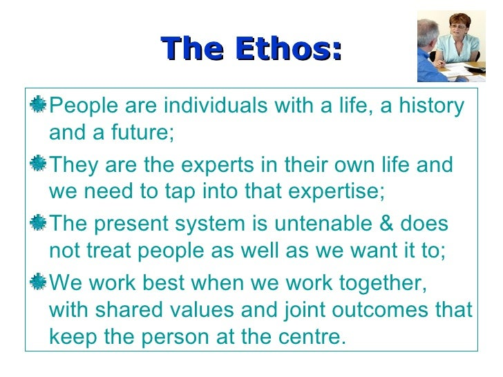 The Ethos: People are individuals with a life, a history and a future; They are the experts in their own life and we need ...
