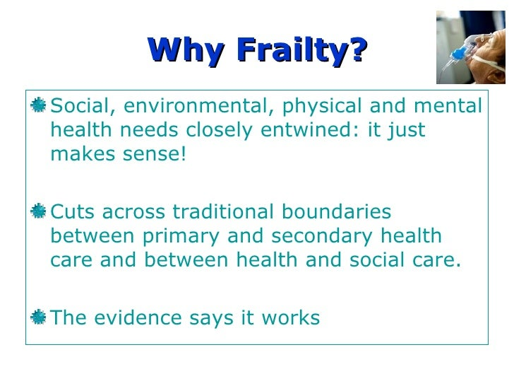 Why Frailty? Social, environmental, physical and mental health needs closely entwined: it just makes sense! Cuts across tr...