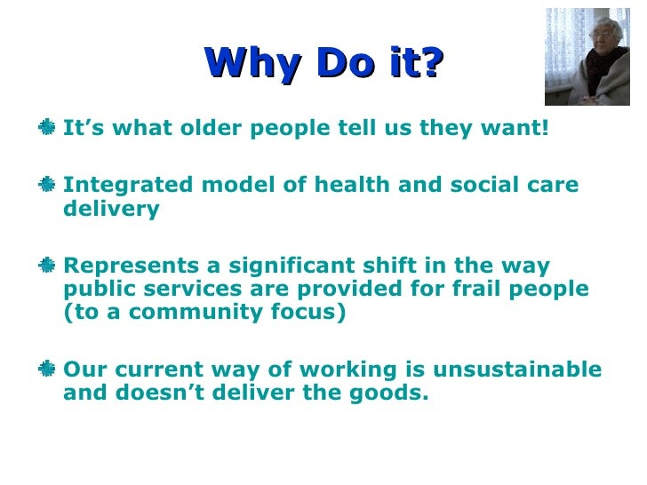 Why Do it? It's what older people tell us they want! Integrated model of health and social care  delivery Represents a sig...