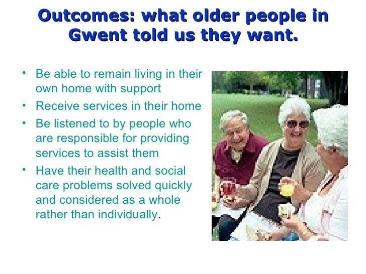 Outcomes: what older people in Gwent told us they want. Be able to remain living in their own home with support Receive se...