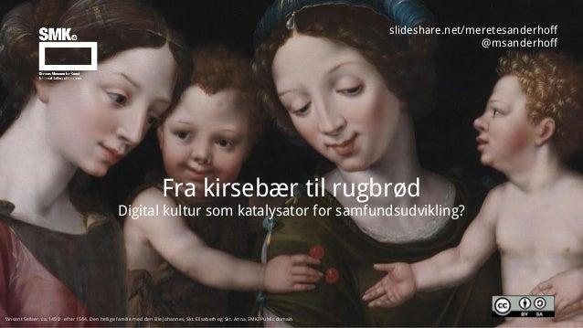 slideshare.net/meretesanderhoff @msanderhoff Fra kirsebær til rugbrød Digital kultur som katalysator for samfundsudvikling...