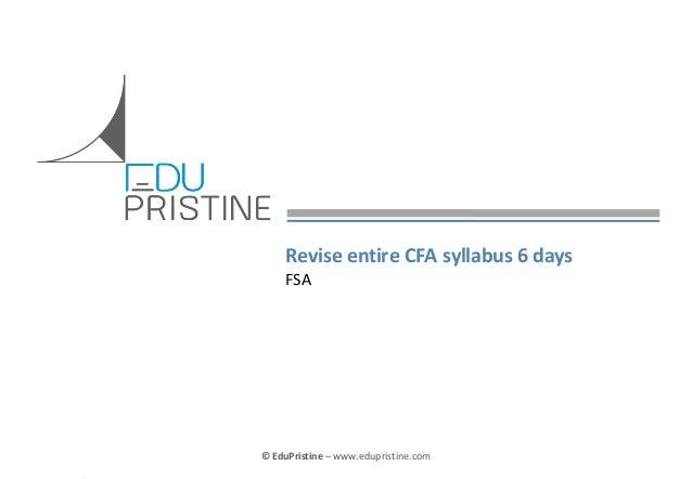 Revise entire CFA syllabus 6 days FSA  © EduPristine  Confidential  © EduPristine – www.edupristine.com