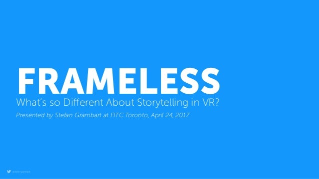@stefangrambart FRAMELESSWhat's so Different About Storytelling in VR? Presented by Stefan Grambart at FITC Toronto, April ...
