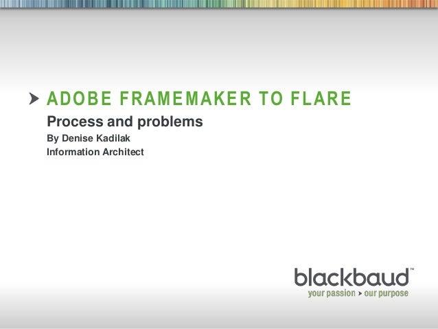 ADOBE FRAMEMAKER TO FLARE        Process and problems        By Denise Kadilak        Information Architect3/10/2013    Fo...
