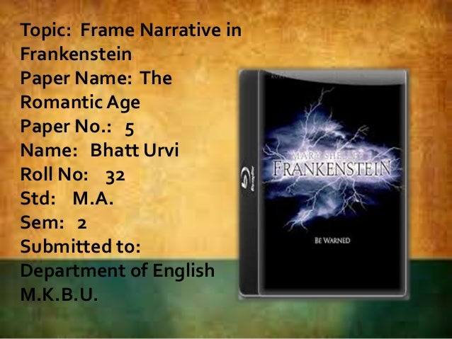 Topic: Frame Narrative in Frankenstein Paper Name: The Romantic Age Paper No.: 5 Name: Bhatt Urvi Roll No: 32 Std: M.A. Se...