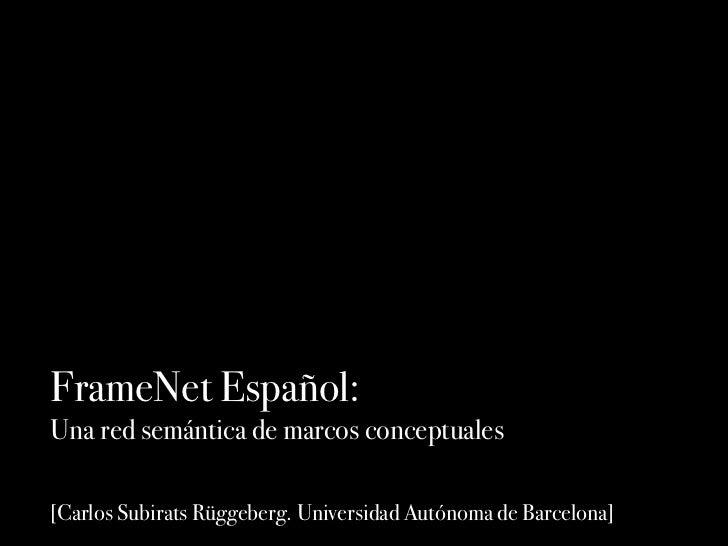 FrameNet Español:Una red semántica de marcos conceptuales[Carlos Subirats Rüggeberg. Universidad Autónoma de Barcelona]