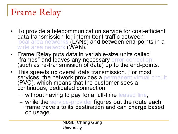Frame Relay <ul><li>To provide a telecommunication service for cost-efficient data transmission for intermittent traffic b...